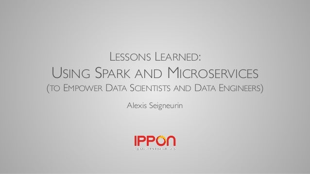 LESSONS LEARNED: USING SPARK AND MICROSERVICES (TO EMPOWER DATA SCIENTISTS AND DATA ENGINEERS) Alexis Seigneurin