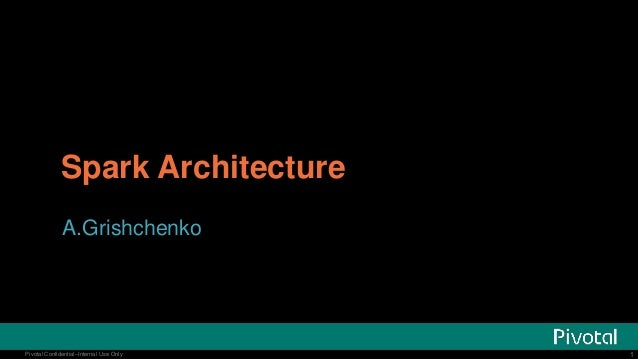 1Pivotal Confidential–Internal Use Only 1Pivotal Confidential–Internal Use Only Spark Architecture A.Grishchenko