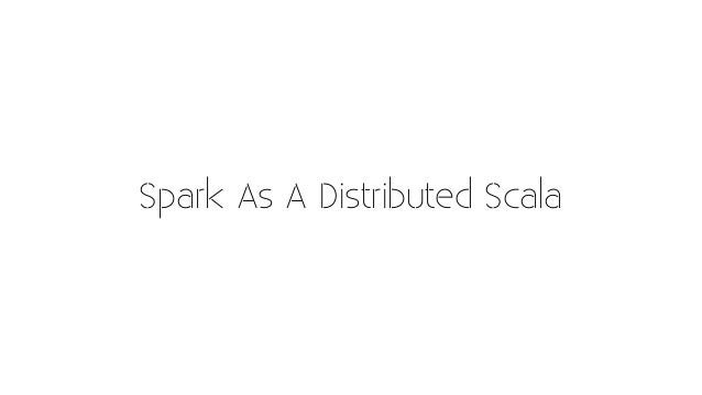 Spark As A Distributed Scala