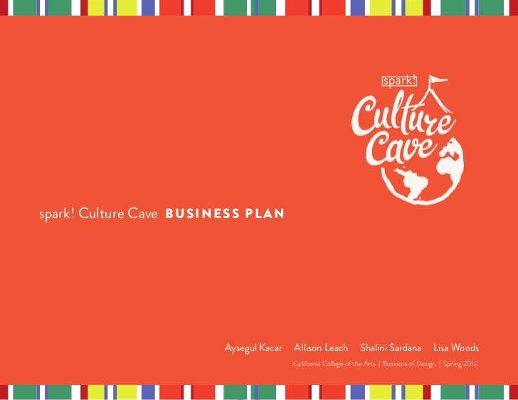 spark! Culture Cave B u s i n e s s P l a n                                Aysegul Kacar   Allison Leach          Shalini ...