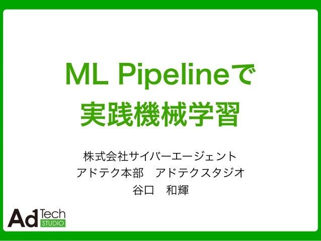 ML Pipelineで 実践機械学習 株式会社サイバーエージェント アドテク本部アドテクスタジオ 谷口和輝