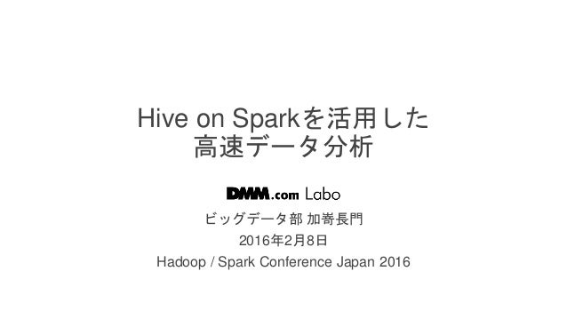 / 103 Hive on Sparkを活用した 高速データ分析 ビッグデータ部 加嵜長門 2016年2月8日 Hadoop / Spark Conference Japan 2016