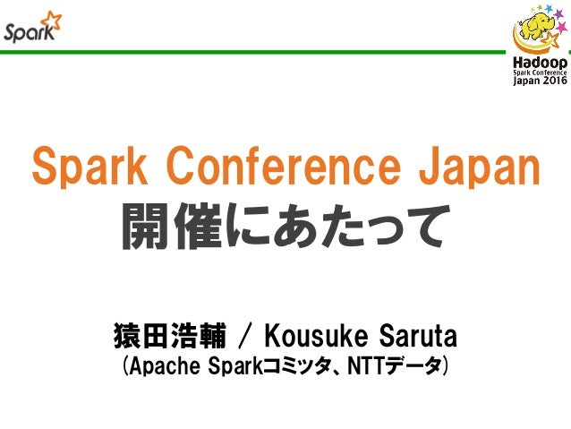 Spark Conference Japan 開催にあたって 猿田浩輔 / Kousuke Saruta (Apache Sparkコミッタ、NTTデータ)