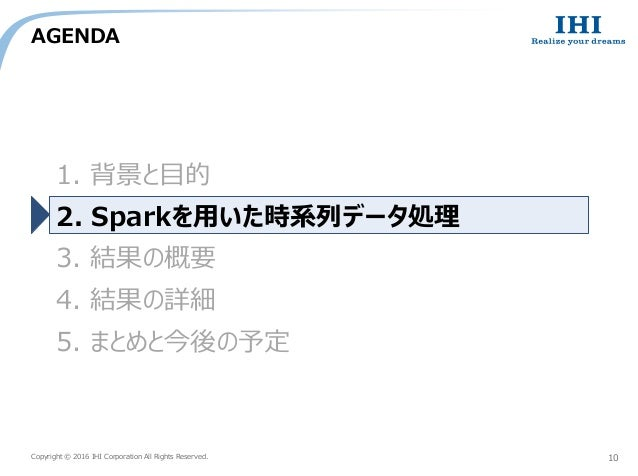 Copyright © 2016 IHI Corporation All Rights Reserved. AGENDA 10 1. 背景と目的 2. Sparkを用いた時系列データ処理 3. 結果の概要 4. 結果の詳細 5. まとめと今後の...