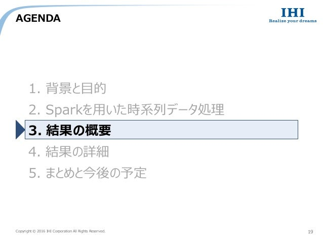 Copyright © 2016 IHI Corporation All Rights Reserved. AGENDA 19 1. 背景と目的 2. Sparkを用いた時系列データ処理 3. 結果の概要 4. 結果の詳細 5. まとめと今後の...