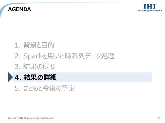 Copyright © 2016 IHI Corporation All Rights Reserved. AGENDA 26 1. 背景と目的 2. Sparkを用いた時系列データ処理 3. 結果の概要 4. 結果の詳細 5. まとめと今後の...
