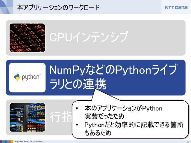 30Copyright © 2016 NTT DATA Corporation CPUインテンシブ NumPyなどのPythonライブ ラリとの連携 行指向、列指向の計算 本アプリケーションのワークロード • 本のアプリケーションがPython...