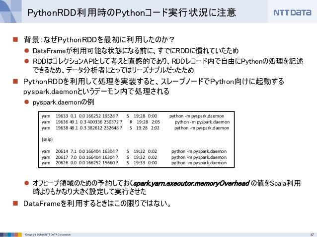 37Copyright © 2016 NTT DATA Corporation  背景:なぜPythonRDDを最初に利用したのか?  DataFrameが利用可能な状態になる前に、すでにRDDに慣れていたため  RDDはコレクションAP...