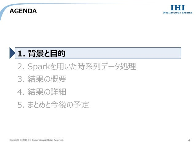 Copyright © 2016 IHI Corporation All Rights Reserved. AGENDA 4 1. 背景と目的 2. Sparkを用いた時系列データ処理 3. 結果の概要 4. 結果の詳細 5. まとめと今後の予定