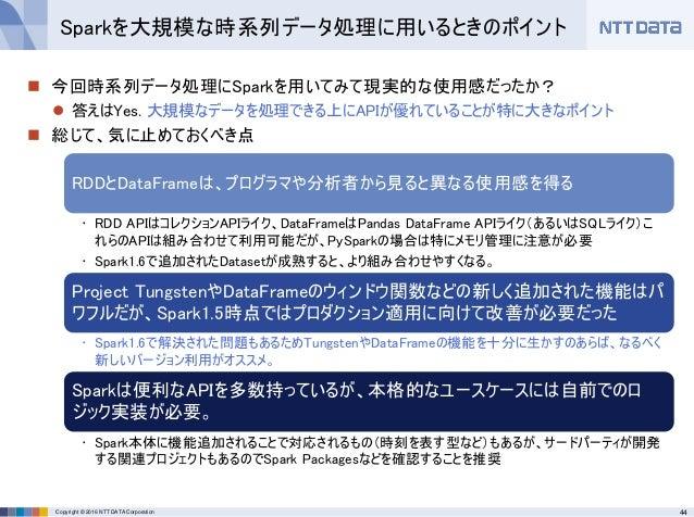 44Copyright © 2016 NTT DATA Corporation  今回時系列データ処理にSparkを用いてみて現実的な使用感だったか?  答えはYes. 大規模なデータを処理できる上にAPIが優れていることが特に大きなポイン...