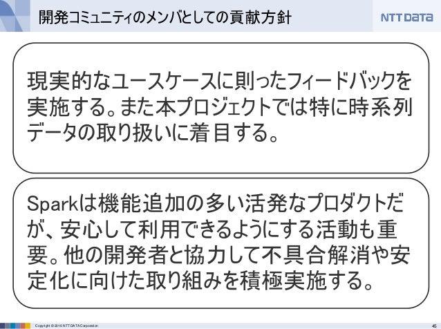 45Copyright © 2016 NTT DATA Corporation 現実的なユースケースに則ったフィードバックを 実施する。また本プロジェクトでは特に時系列 データの取り扱いに着目する。 Sparkは機能追加の多い活発なプロダクトだ...