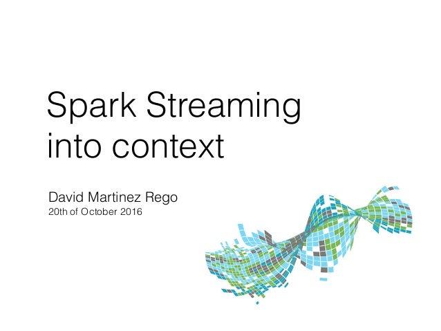 Spark Streaming into context David Martinez Rego 20th of October 2016