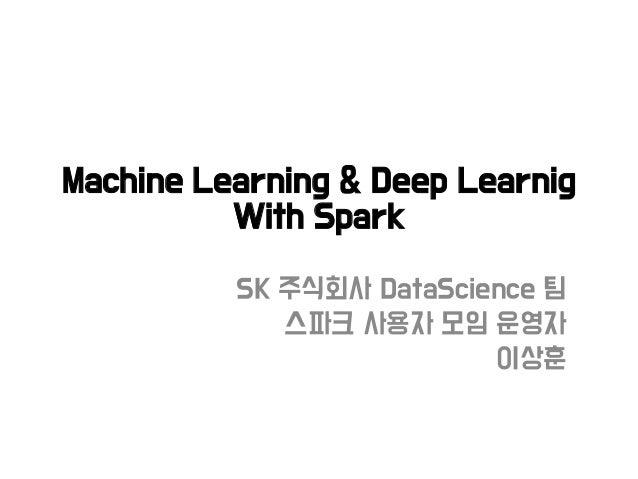 Machine Learning & Deep Learnig With Spark SK 주식회사 DataScience 팀 스파크 사용자 모임 운영자 이상훈