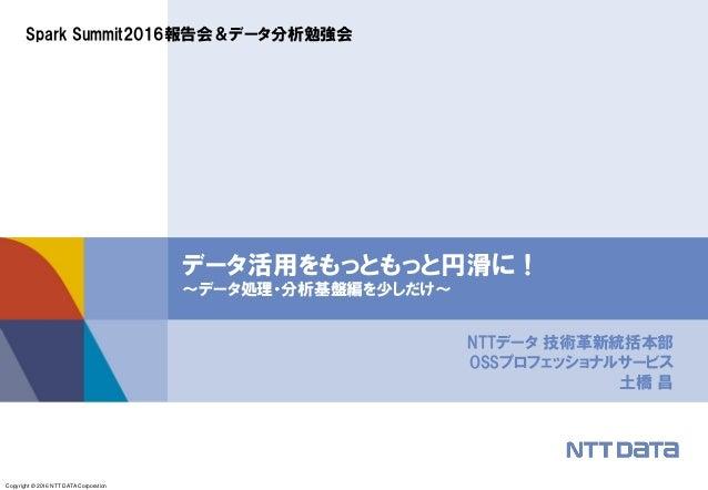 Copyright © 2016 NTT DATA Corporation NTTデータ 技術革新統括本部 OSSプロフェッショナルサービス 土橋 昌 データ活用をもっともっと円滑に! ~データ処理・分析基盤編を少しだけ~ Spark Summ...