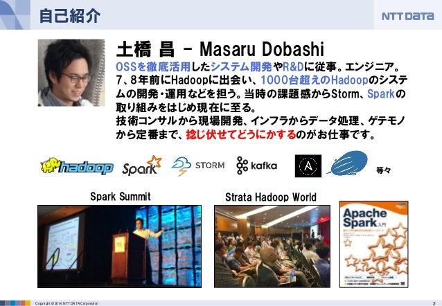 2Copyright © 2016 NTT DATA Corporation 自己紹介 土橋 昌 - Masaru Dobashi OSSを徹底活用したシステム開発やR&Dに従事。エンジニア。 7、8年前にHadoopに出会い、1000台超えの...