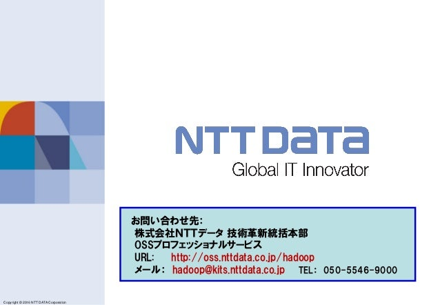 Copyright © 2011 NTT DATA Corporation Copyright © 2016 NTT DATA Corporation お問い合わせ先: 株式会社NTTデータ 技術革新統括本部 OSSプロフェッショナルサービス ...