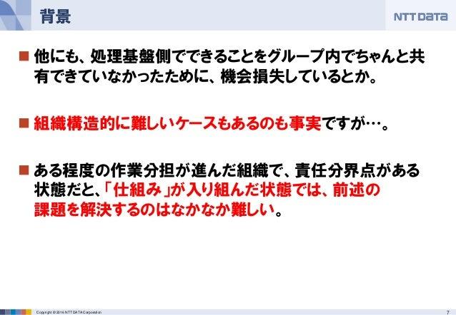 7Copyright © 2016 NTT DATA Corporation  他にも、処理基盤側でできることをグループ内でちゃんと共 有できていなかったために、機会損失しているとか。  組織構造的に難しいケースもあるのも事実ですが…。 ...