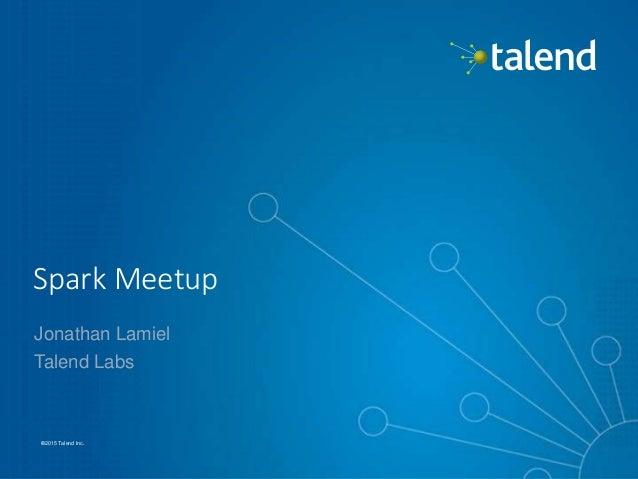 1 ©2015 Talend Inc.©2015 Talend Inc. Spark Meetup Jonathan Lamiel Talend Labs