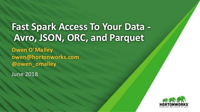Fast Spark Access To Your Data - Avro, JSON, ORC, and Parquet Owen O'Malley owen@hortonworks.com @owen_omalley June 2018