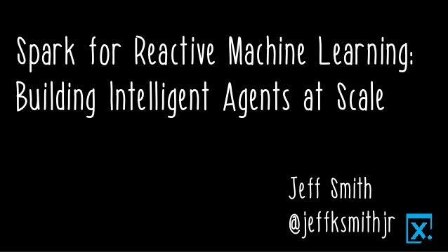 Spark for Reactive Machine Learning: Building Intelligent Agents at Scale Jeff Smith @jeffksmithjr