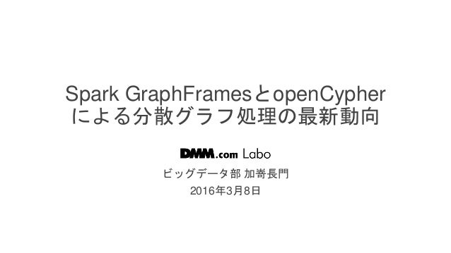 / 45 Spark GraphFramesとopenCypher による分散グラフ処理の最新動向 ビッグデータ部 加嵜長門 2016年3月8日