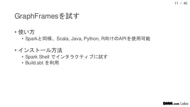 / 45 GraphFramesを試す • 使い方 • Sparkと同様、Scala, Java, Python, R向けのAPIを使用可能 • インストール方法 • Spark Shell でインタラクティブに試す • Build.sbt を...