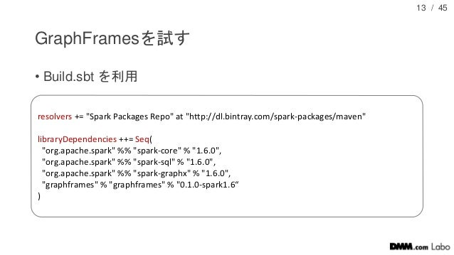 """/ 45 GraphFramesを試す • Build.sbt を利用 13 resolvers += """"Spark Packages Repo"""" at """"http://dl.bintray.com/spark-packages/maven"""" ..."""