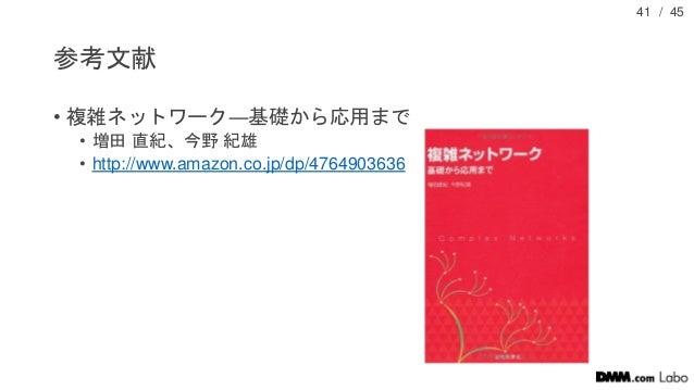 / 45 参考文献 • 複雑ネットワーク―基礎から応用まで • 増田 直紀、今野 紀雄 • http://www.amazon.co.jp/dp/4764903636 41