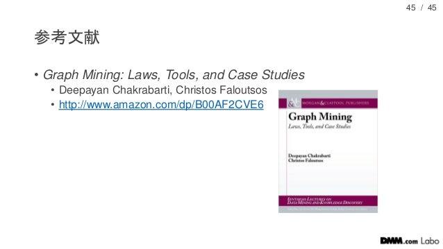 / 45 参考文献 • Graph Mining: Laws, Tools, and Case Studies • Deepayan Chakrabarti, Christos Faloutsos • http://www.amazon.com...