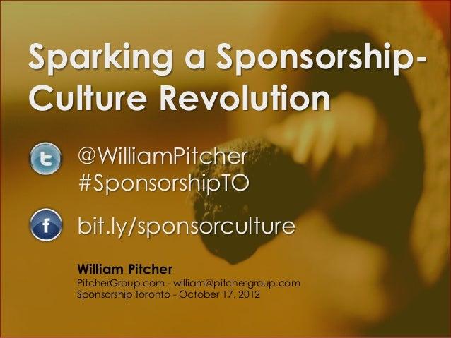 Sparking a Sponsorship-Culture Revolution  @WilliamPitcher  #SponsorshipTO  bit.ly/sponsorculture  William Pitcher  Pitche...