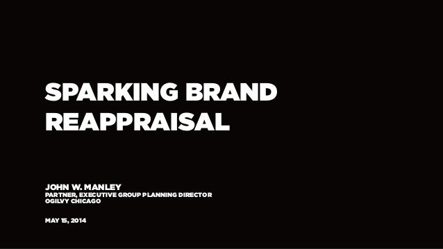 SPARKING BRAND REAPPRAISAL JOHN W. MANLEY PARTNER, EXECUTIVE GROUP PLANNING DIRECTOR OGILVY CHICAGO MAY 15, 2014