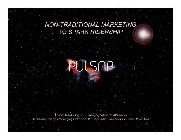 NON-TRADITIONAL MARKETING TO SPARK RIDERSHIP J Grant Mizell – Digital + Emerging Media, SPARK Team Katherine Carlson - Man...