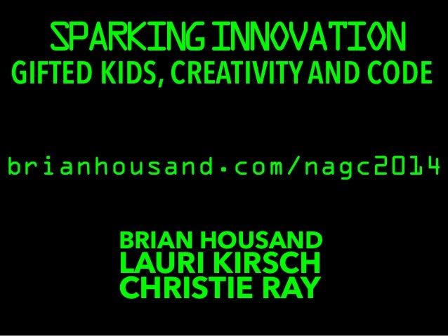 SPARKING INNOVATION  GIFTED KIDS, CREATIVITY AND CODE  brianhousand.com/nagc2014  BRIAN HOUSAND LCAHURRISI TKIIER RSCAHY