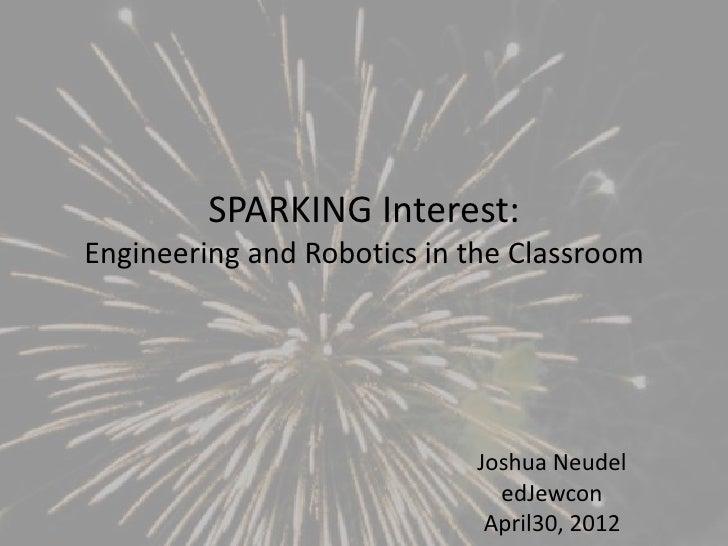 SPARKING Interest:Engineering and Robotics in the Classroom                            Joshua Neudel                      ...