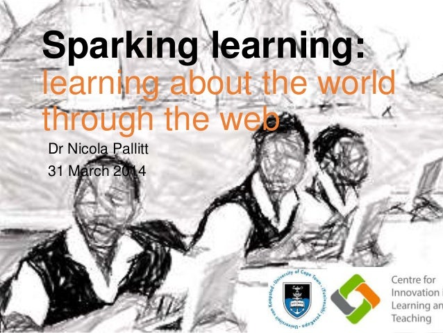 Sparking learning: learning about the world through the web Dr Nicola Pallitt 31 March 2014