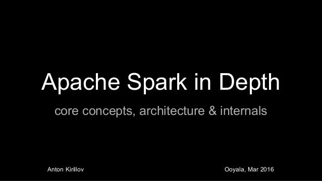 Apache Spark in Depth core concepts, architecture & internals Anton Kirillov Ooyala, Mar 2016