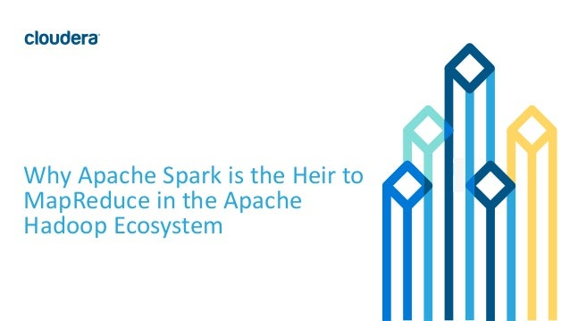 1© Cloudera, Inc. All rights reserved. Why Apache Spark is the Heir to MapReduce in the Apache Hadoop Ecosystem