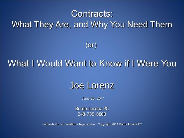 Contracts: What They Are, and Why You Need Them (or)  What I Would Want to Know if I Were You Joe Lorenz   June 20, 2011  ...