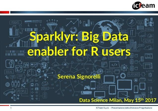 1 ICTeam S.p.A. – Presentazione della Divisione Progettazione Sparklyr: Big Data enabler for R users Serena Signorelli Dat...