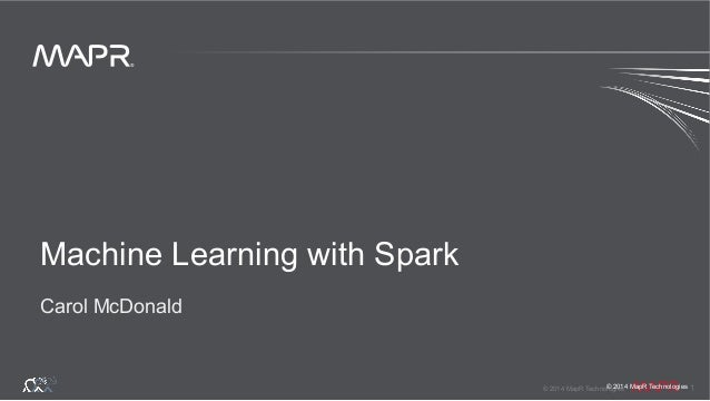 ® © 2014 MapR Technologies 1 ® © 2014 MapR Technologies Machine Learning with Spark Carol McDonald