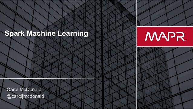 © 2017 MapR Technologies Spark Machine Learning Carol McDonald @caroljmcdonald