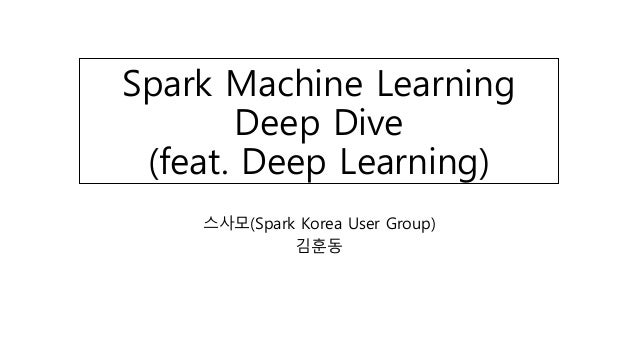 Spark Machine Learning Deep Dive (feat. Deep Learning) 스사모(Spark Korea User Group) 김훈동