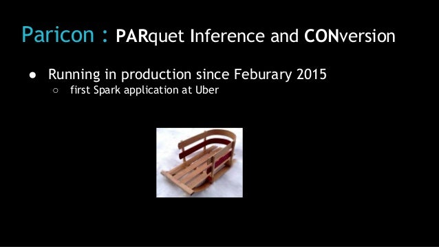 Paricon : PARquet Inference and CONversion ● Running in production since Feburary 2015 ○ first Spark application at Uber