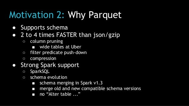 Motivation 2: Why Parquet ● Supports schema ● 2 to 4 times FASTER than json/gzip ○ column pruning ■ wide tables at Uber ○ ...