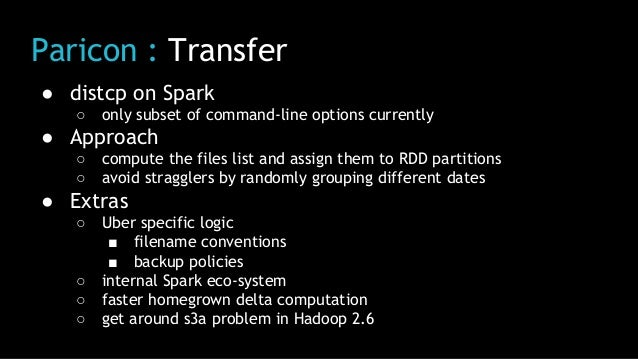 Paricon : Transfer ● distcp on Spark ○ only subset of command-line options currently ● Approach ○ compute the files list a...