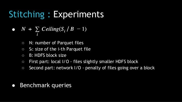 Stitching : Experiments ● ○ N: number of Parquet files ○ Si: size of the i-th Parquet file ○ B: HDFS block size ○ First pa...