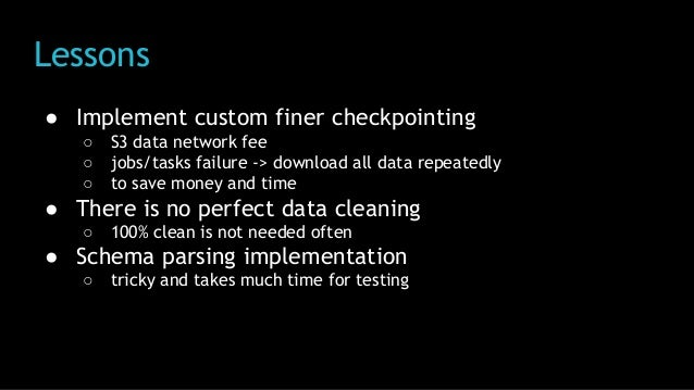 Lessons ● Implement custom finer checkpointing ○ S3 data network fee ○ jobs/tasks failure -> download all data repeatedly ...