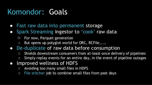 Komondor: Goals ● Fast raw data into permanent storage ● Spark Streaming Ingestor to 'cook' raw data ○ For now, Parquet ge...