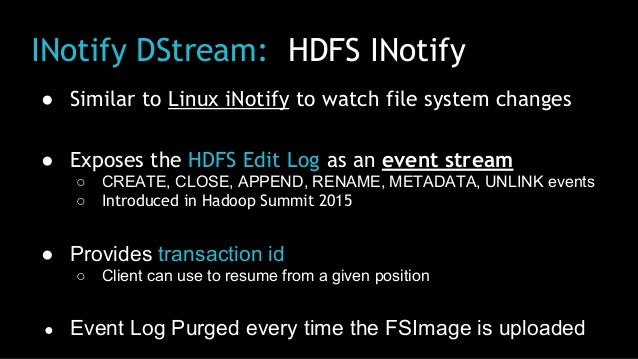 INotify DStream: HDFS INotify ● Similar to Linux iNotify to watch file system changes ● Exposes the HDFS Edit Log as an ev...