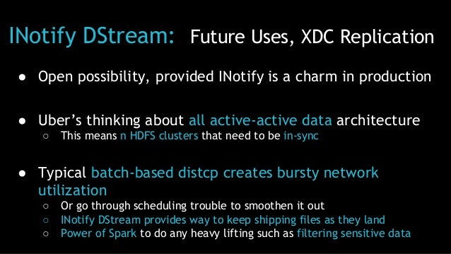 INotify DStream: Future Uses, XDC Replication ● Open possibility, provided INotify is a charm in production ● Uber's think...